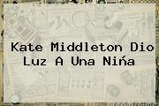 <b>Kate Middleton</b> Dio Luz A Una Niña