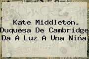 <b>Kate Middleton</b>, Duquesa De Cambridge Da A Luz A Una Niña