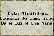 <b>Kate Middleton</b>, Duquesa De Cambridge Da A Luz A Una Niña