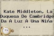 <b>Kate Middleton</b>, La Duquesa De Cambridge Da A Luz A Una Niña <b>...</b>