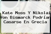 Kate Moss Y Nikolai Von Bismarck Podrían Casarse En Grecia