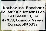 Katherine Escobar: De &#039;Hermanitas Calle&#039; A &#039;<b>Cuando Vivas Conmigo</b>&#039;