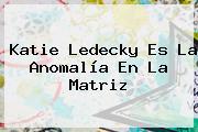 <b>Katie Ledecky</b> Es La Anomalía En La Matriz