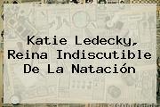 <b>Katie Ledecky</b>, Reina Indiscutible De La Natación