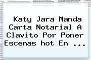 Katy Jara Manda Carta Notarial A Clavito Por Poner Escenas <b>hot</b> En ...