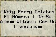 <b>Katy Perry</b> Celebra El Número 1 De Su álbum <b>Witness</b> Con Un Livestream