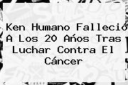 <b>Ken Humano</b> Falleció A Los 20 Años Tras Luchar Contra El Cáncer