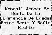 <b>Kendall Jenner</b> Se Burla De La Diferencia De Edades Entre Scott Y Sofia Richie