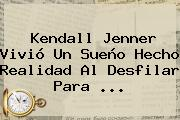 Kendall Jenner Vivió Un Sueño Hecho Realidad Al Desfilar Para <b>...</b>