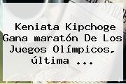 Keniata Kipchoge Gana <b>maratón</b> De Los Juegos Olímpicos, última ...