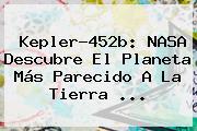 <b>Kepler</b>-<b>452b</b>: NASA Descubre El Planeta Más Parecido A La Tierra <b>...</b>