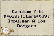Kershaw Y El &#039;Titán&#039; Impulsan A Los <b>Dodgers</b>