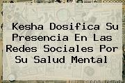 <b>Kesha Dosifica Su Presencia En Las Redes Sociales Por Su Salud Mental</b>