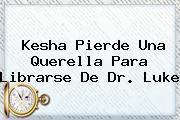 <b>Kesha</b> Pierde Una Querella Para Librarse De Dr. Luke