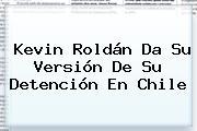 <b>Kevin Roldán</b> Da Su Versión De Su Detención En Chile