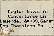 <b>Keylor Navas</b> Al Convertirse En Leyenda: 'Ganar Dos Champions Es ...