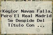 Keylor Navas Falla, Pero El <b>Real Madrid</b> Se Despide Del Título Con <b>...</b>