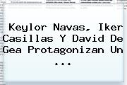Keylor Navas, <b>Iker Casillas</b> Y David De Gea Protagonizan Un <b>...</b>