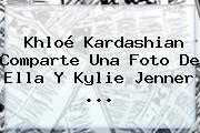 Khloé Kardashian Comparte Una Foto De Ella Y <b>Kylie Jenner</b> ...