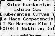 <b>Khloé Kardashian</b> Exhibe Sus Exuberantes Curvas Y Le Hace Competencia A Su Hermana Kim |<b> FOTOS | Noticias Del <b>...</b>