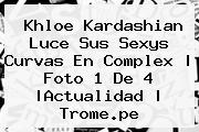 <b>Khloe Kardashian</b> Luce Sus Sexys Curvas En Complex | Foto 1 De 4 |Actualidad | Trome.pe