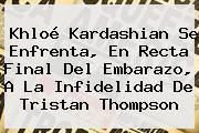 <b>Khloé Kardashian</b> Se Enfrenta, En Recta Final Del Embarazo, A La Infidelidad De Tristan Thompson