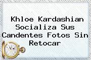<b>Khloe Kardashian</b> Socializa Sus Candentes Fotos Sin Retocar