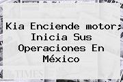 <b>Kia</b> Enciende <b>motor</b>; Inicia Sus Operaciones En México