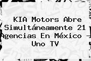 <b>KIA</b> Motors Abre Simultáneamente 21 Agencias En <b>México</b> - Uno TV