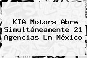 <b>KIA</b> Motors Abre Simultáneamente 21 Agencias En <b>México</b>