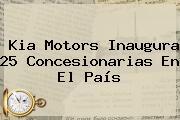 <b>Kia Motors</b> Inaugura 25 Concesionarias En El País