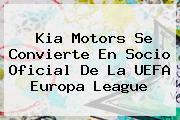 Kia Motors Se Convierte En Socio Oficial De La <b>UEFA Europa League</b>