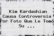 <b>Kim Kardashian</b> Causa Controversia Por Foto Que Le Tomó Su ...