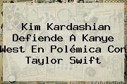 Kim Kardashian Defiende A Kanye West En Polémica Con <b>Taylor Swift</b>