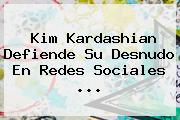 <b>Kim Kardashian</b> Defiende Su Desnudo En Redes Sociales <b>...</b>