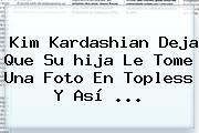 <b>Kim Kardashian</b> Deja Que Su <b>hija</b> Le Tome Una Foto En Topless Y Así ...