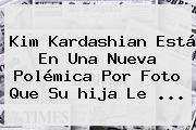 <b>Kim Kardashian</b> Está En Una Nueva Polémica Por Foto Que Su <b>hija</b> Le ...