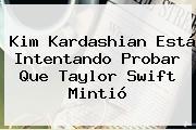 Kim Kardashian Está Intentando Probar Que <b>Taylor Swift</b> Mintió