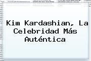 <b>Kim Kardashian</b>, La Celebridad Más Auténtica