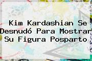 <b>Kim Kardashian</b> Se Desnudó Para Mostrar Su Figura Posparto