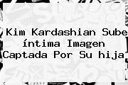 <b>Kim Kardashian</b> Sube íntima Imagen Captada Por Su <b>hija</b>