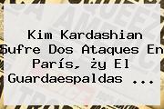 <b>Kim Kardashian</b> Sufre Dos Ataques En París, ¿y El Guardaespaldas ...