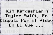 <b>Kim Kardashian</b> Y Taylor Swift, En Disputa Por El Video En El Que ...