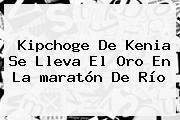 Kipchoge De Kenia Se Lleva El Oro En La <b>maratón</b> De Río