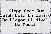 Klopp Cree Que Salah Está En Camino De Llegar Al Nivel De Messi