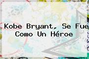 <b>Kobe Bryant</b>, Se Fue Como Un Héroe