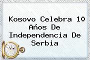 Kosovo Celebra 10 Años De Independencia De <b>Serbia</b>