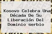 Kosovo Celebra Una Década De Su Liberación Del Dominio <b>serbio</b>