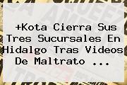 +<b>Kota</b> Cierra Sus Tres Sucursales En Hidalgo Tras Videos De Maltrato <b>...</b>