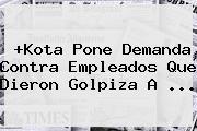 +<b>Kota</b> Pone Demanda Contra Empleados Que Dieron Golpiza A <b>...</b>